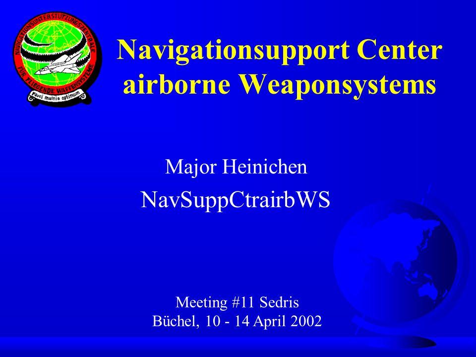 Major Heinichen NavSuppCtrairbWS Meeting #11 Sedris Büchel, 10 - 14 April 2002 Navigationsupport Center airborne Weaponsystems