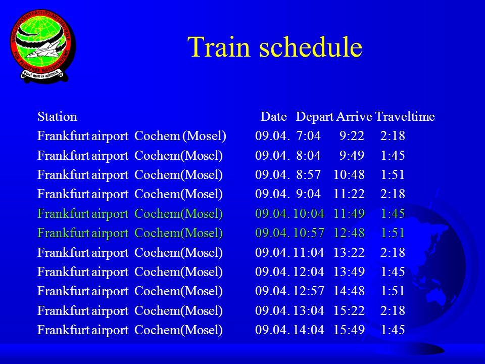 Train schedule Station Date Depart Arrive Traveltime Frankfurt airport Cochem (Mosel) 09.04. 7:04 9:22 2:18 Frankfurt airport Cochem(Mosel) 09.04. 8:0
