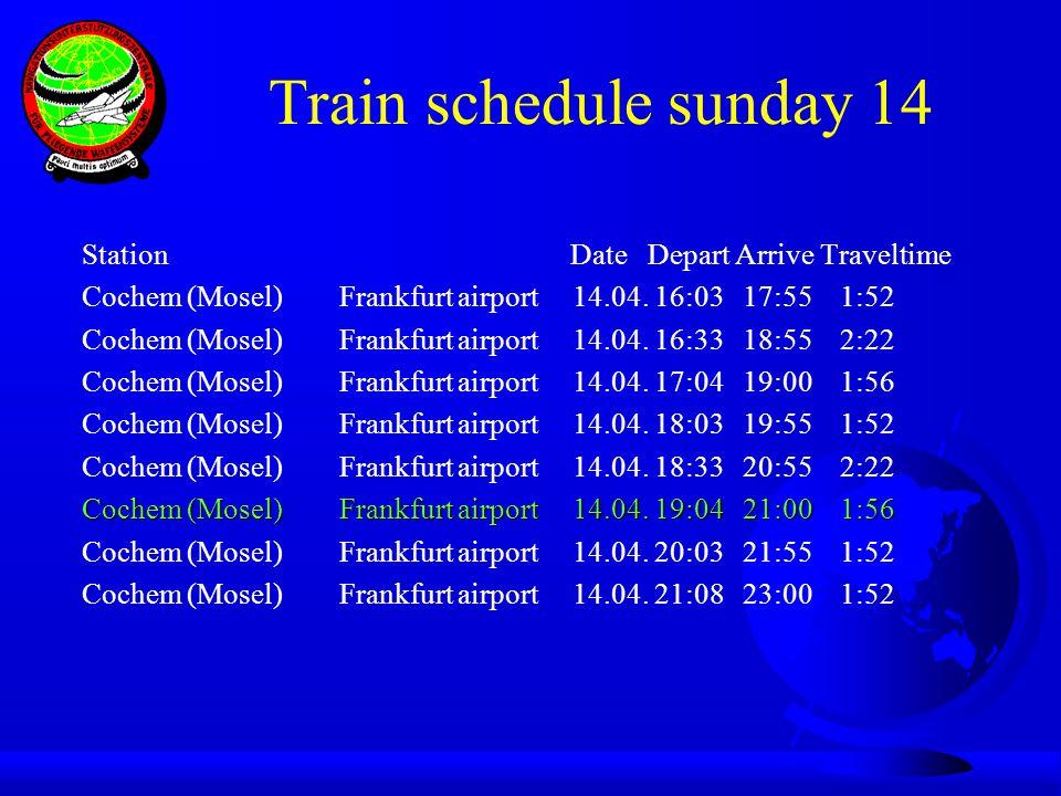 Train schedule sunday 14 Station Date Depart Arrive Traveltime Cochem (Mosel) Frankfurt airport 14.04. 16:03 17:55 1:52 Cochem (Mosel) Frankfurt airpo