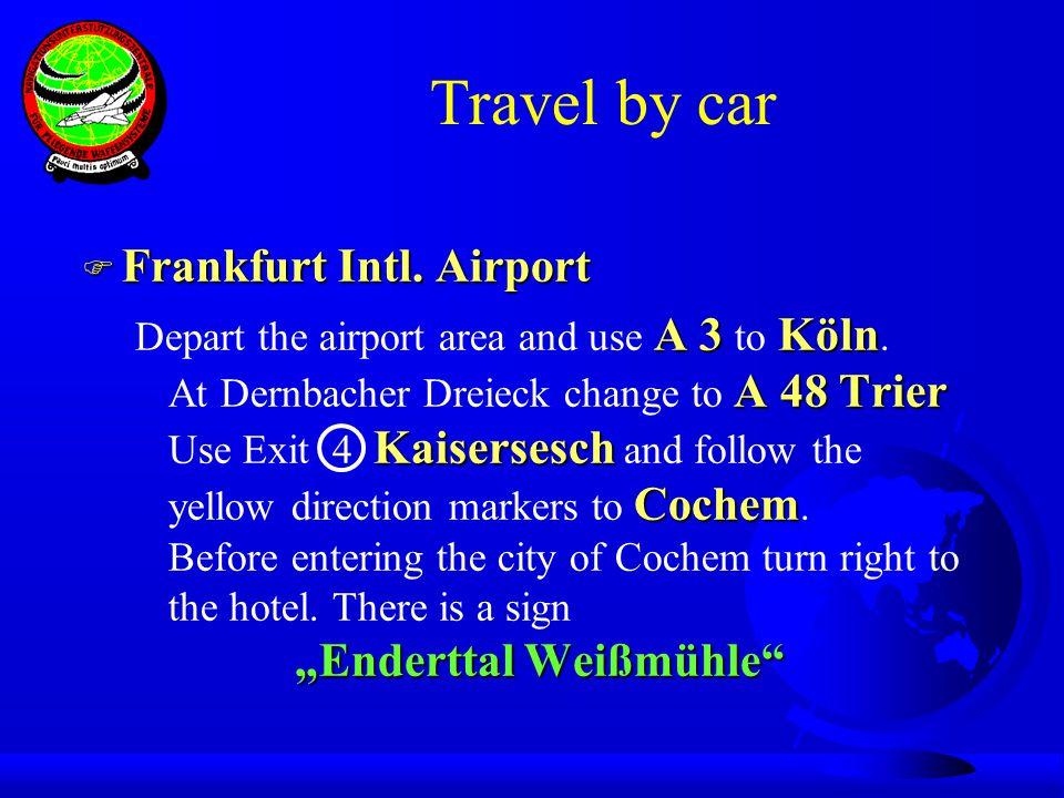 Travel by car F Frankfurt Intl. Airport A 3 Köln A 48 Trier Kaisersesch Cochem Enderttal Weißmühle Depart the airport area and use A 3 to Köln. At Der