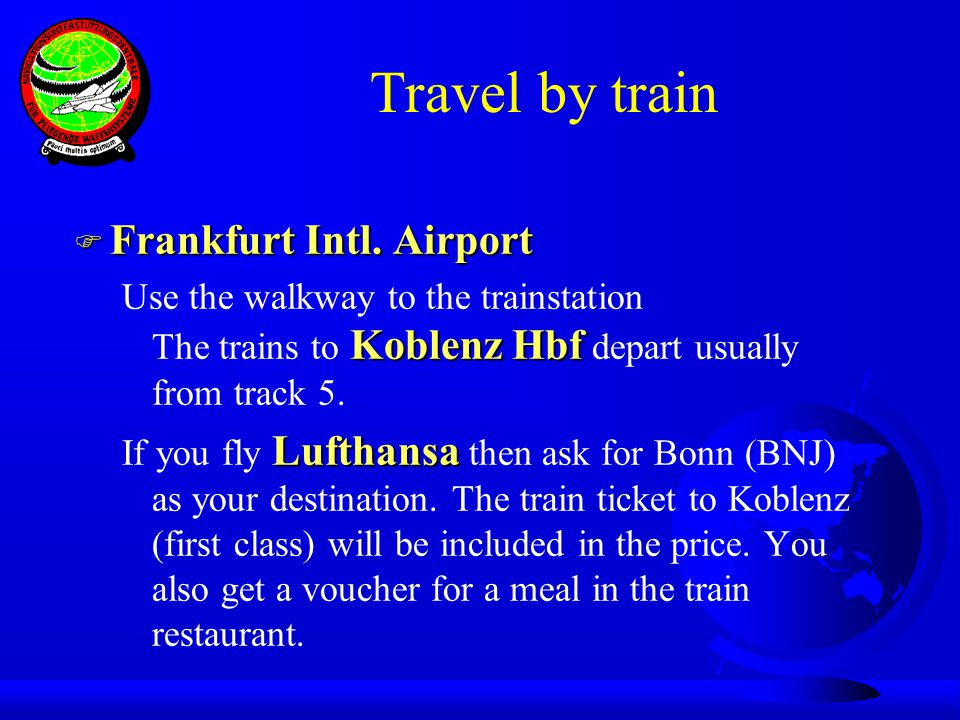 Travel by train F Frankfurt Intl. Airport Koblenz Hbf Use the walkway to the trainstation The trains to Koblenz Hbf depart usually from track 5. Lufth