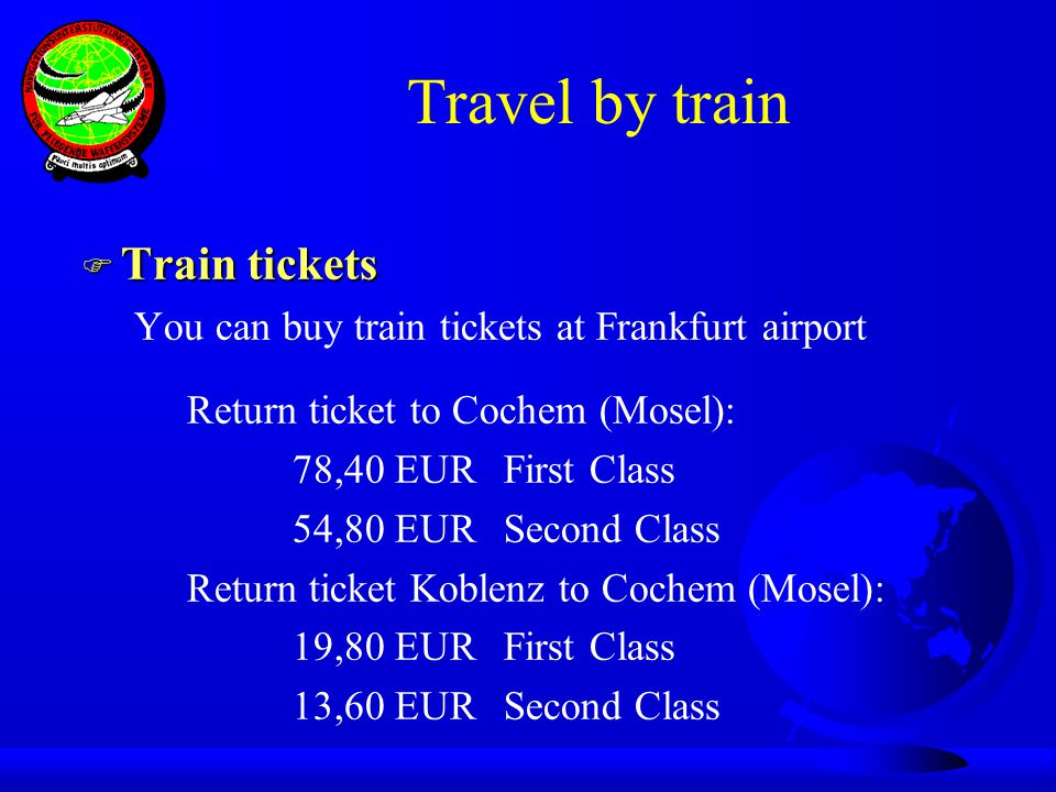 Travel by train F Train tickets You can buy train tickets at Frankfurt airport Return ticket to Cochem (Mosel): 78,40 EURFirst Class 54,80 EURSecond Class Return ticket Koblenz to Cochem (Mosel): 19,80 EURFirst Class 13,60 EURSecond Class
