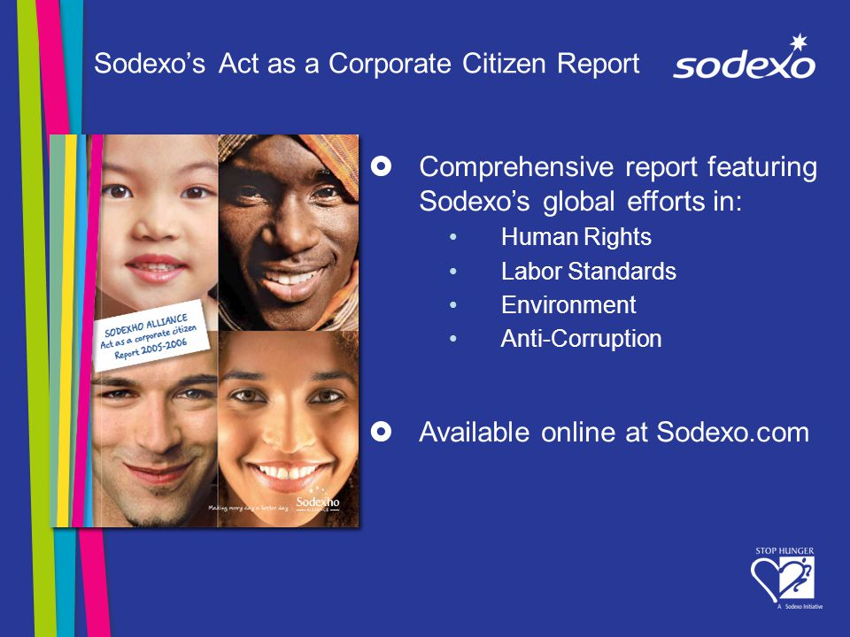 Sodexos Act as a Corporate Citizen Report Comprehensive report featuring Sodexos global efforts in: Human Rights Labor Standards Environment Anti-Corruption Available online at Sodexo.com