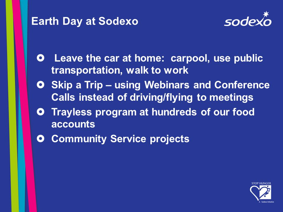 Earth Day at Sodexo Leave the car at home: carpool, use public transportation, walk to work Skip a Trip – using Webinars and Conference Calls instead of driving/flying to meetings Trayless program at hundreds of our food accounts Community Service projects