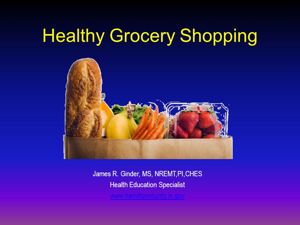 Healthy Grocery Shopping James R. Ginder, MS, NREMT,PI,CHES Health Education Specialist www.hamiltoncounty.in.gov