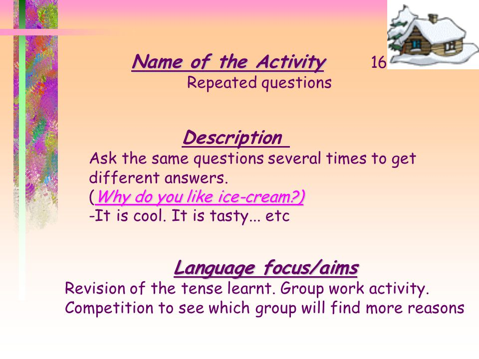 Name of the Activity Name of the Activity 15 Acting out(who am I) Description Mime a typical action of a character or let a student to Language focus/