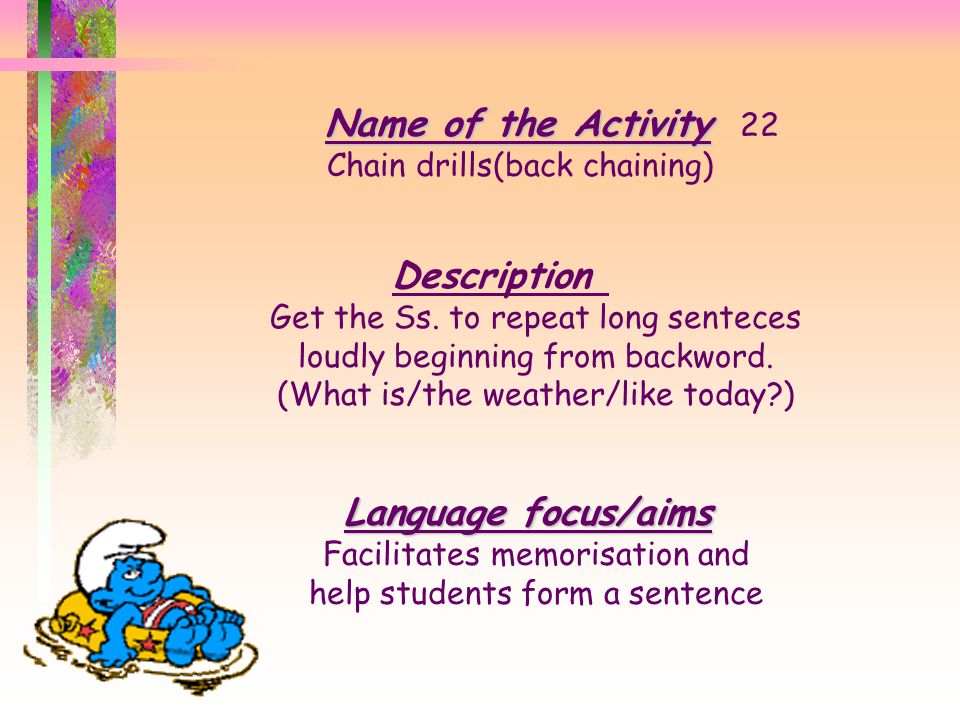 Name of the Activity Name of the Activity 21 Dicto gloss Description You read a text and every student in group write different words and then they re