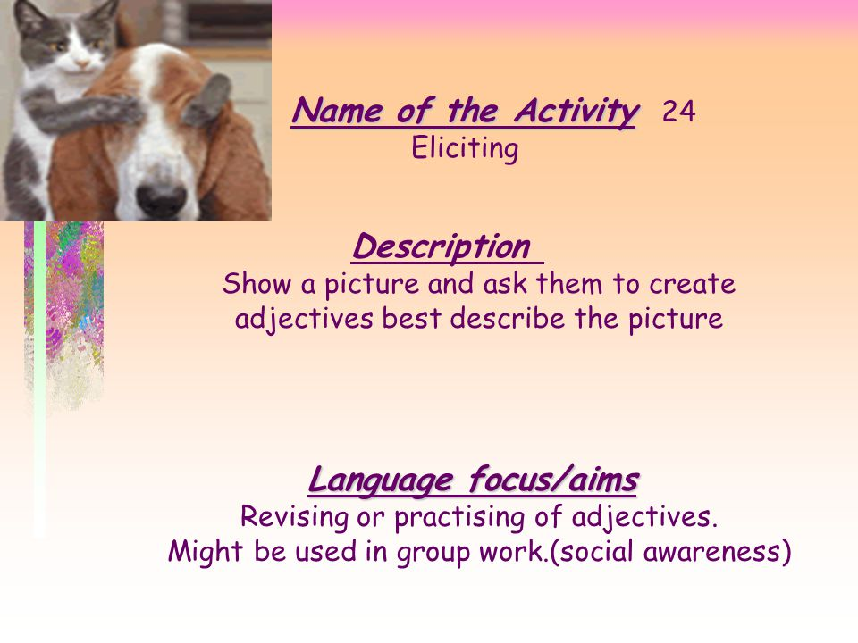 Name of the Activity Name of the Activity 24 Cross-questions Description Divide class into two parts. A ask B answer, B ask A answer. Then you ask som