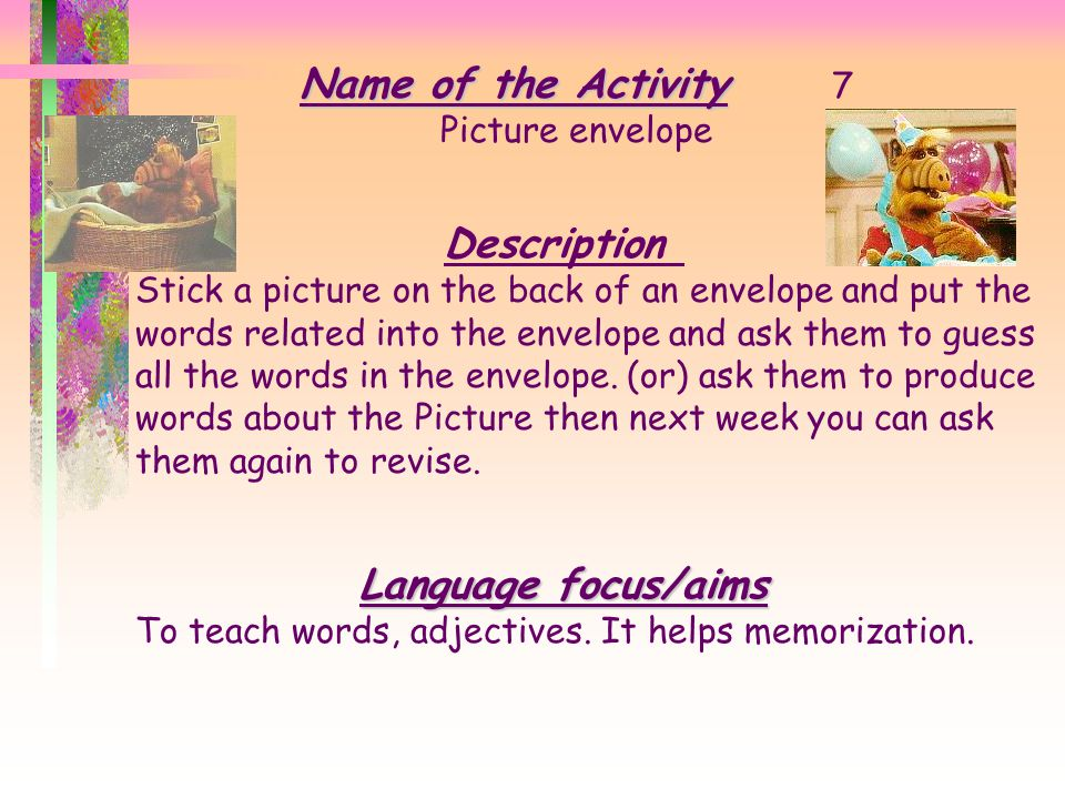 Name of the Activity Name of the Activity 6 Simon says Description T. gives commands by saying simon says ……........…… and Ss. obey the commands Langu