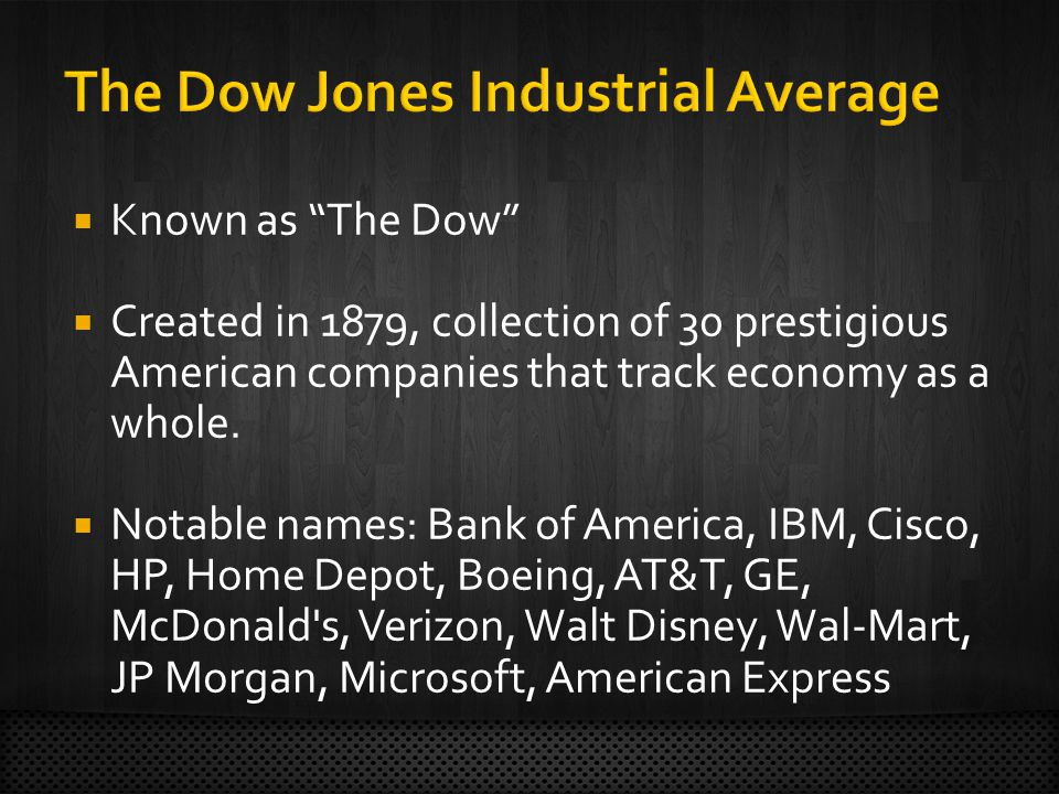Known as The Dow Created in 1879, collection of 30 prestigious American companies that track economy as a whole. Notable names: Bank of America, IBM,