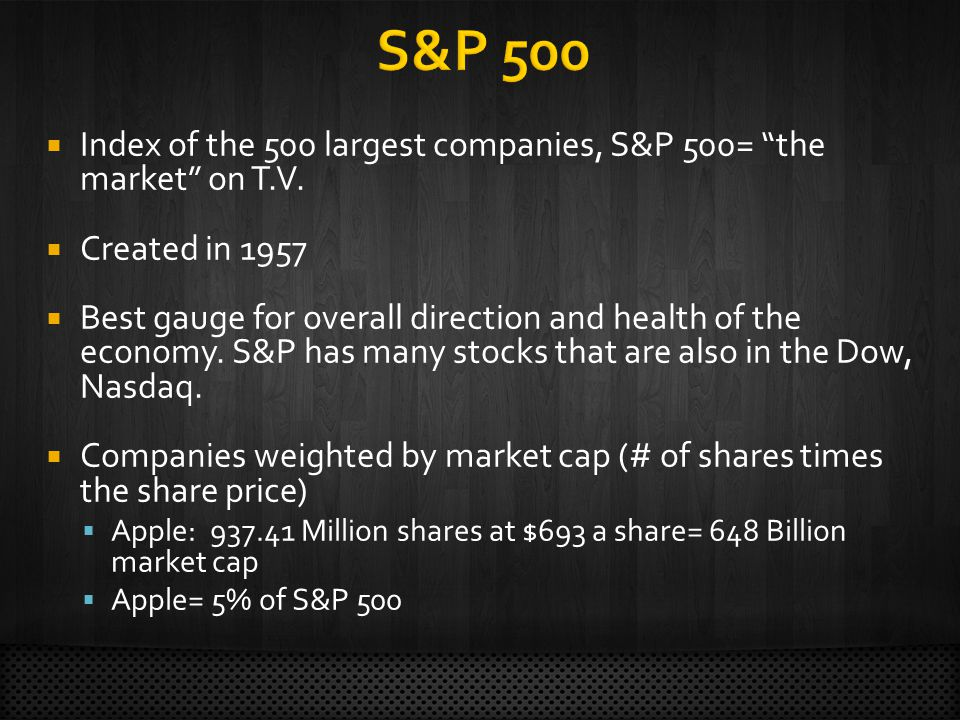Index of the 500 largest companies, S&P 500= the market on T.V. Created in 1957 Best gauge for overall direction and health of the economy. S&P has ma