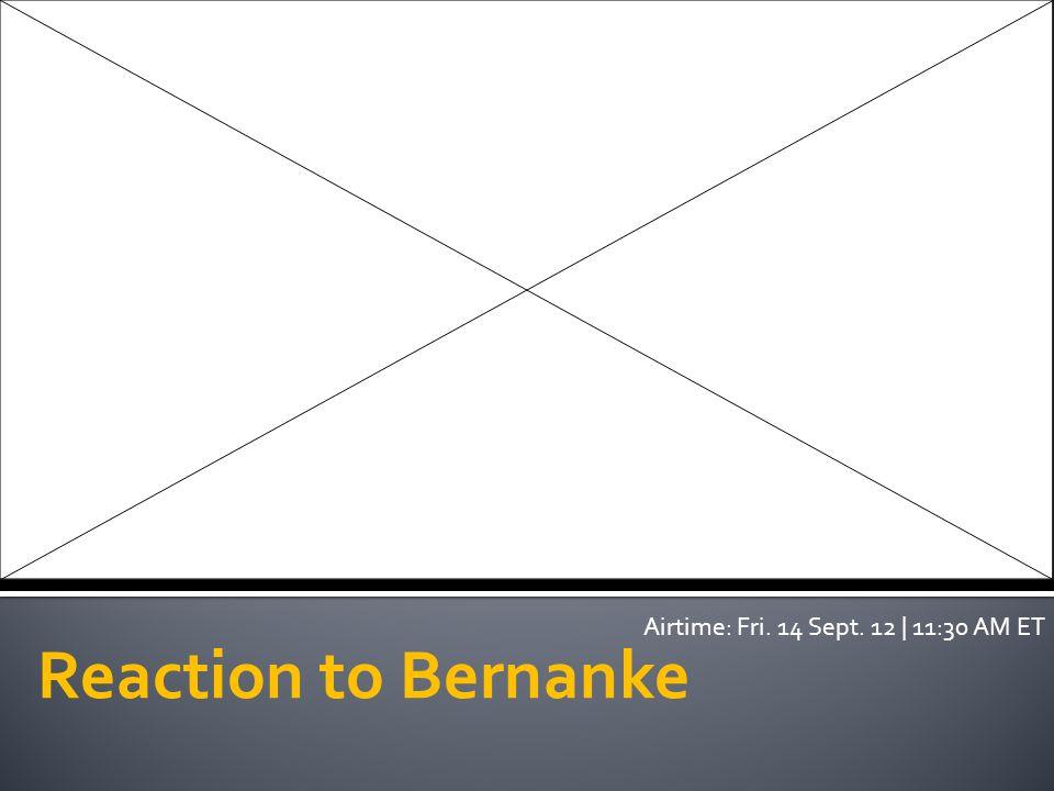 Reaction to Bernanke Airtime: Fri. 14 Sept. 12 | 11:30 AM ET