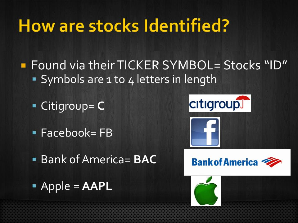 Found via their TICKER SYMBOL= Stocks ID Symbols are 1 to 4 letters in length Citigroup= C Facebook= FB Bank of America= BAC Apple = AAPL