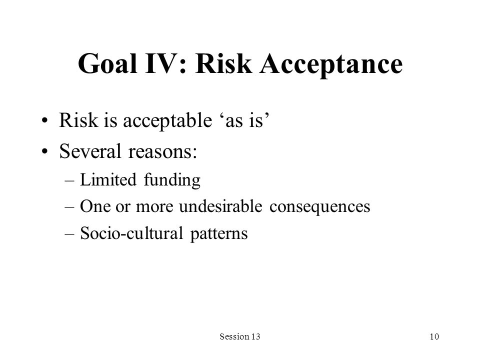Session 1310 Goal IV: Risk Acceptance Risk is acceptable as is Several reasons: –Limited funding –One or more undesirable consequences –Socio-cultural