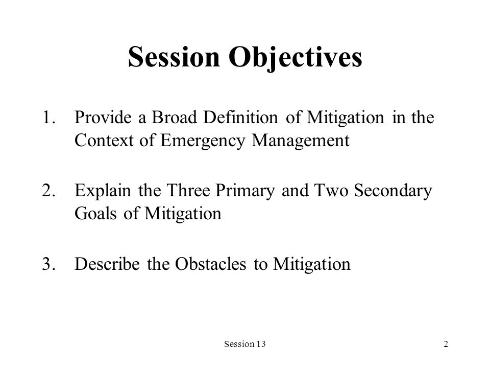 Session 132 Session Objectives 1.Provide a Broad Definition of Mitigation in the Context of Emergency Management 2.Explain the Three Primary and Two S