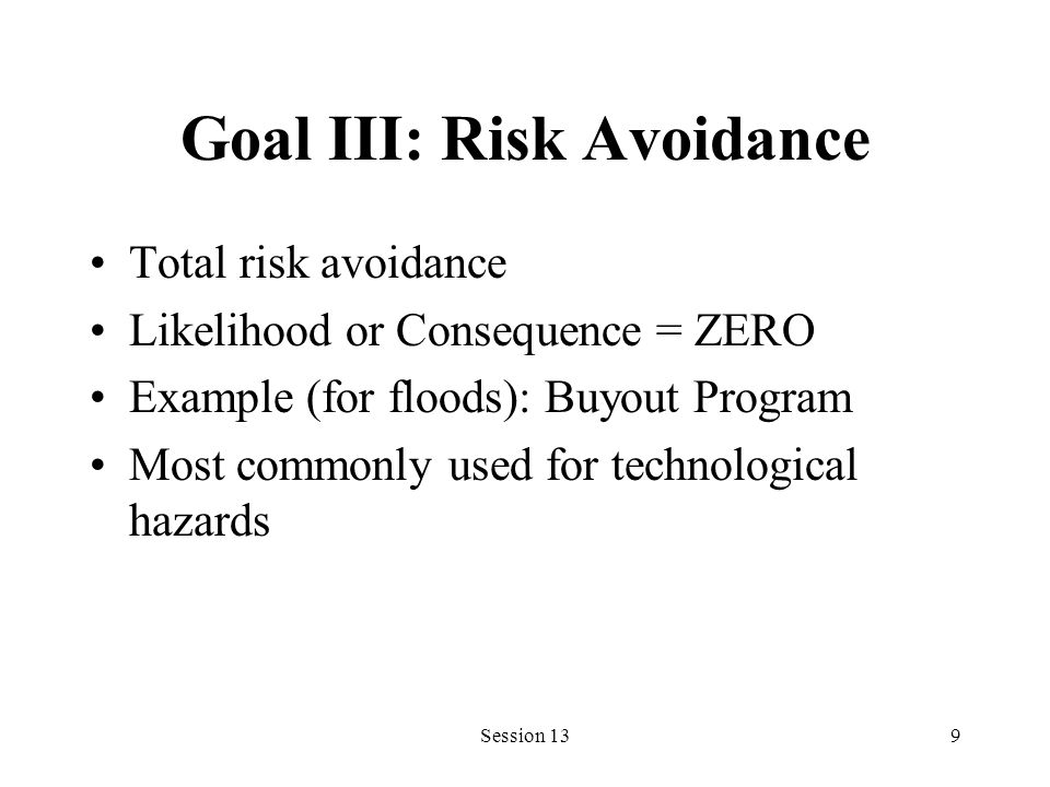 Session 139 Goal III: Risk Avoidance Total risk avoidance Likelihood or Consequence = ZERO Example (for floods): Buyout Program Most commonly used for