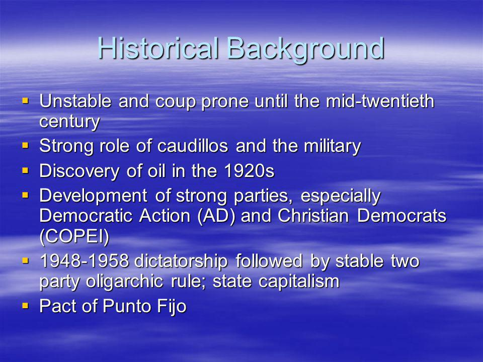 Historical Background Unstable and coup prone until the mid-twentieth century Unstable and coup prone until the mid-twentieth century Strong role of caudillos and the military Strong role of caudillos and the military Discovery of oil in the 1920s Discovery of oil in the 1920s Development of strong parties, especially Democratic Action (AD) and Christian Democrats (COPEI) Development of strong parties, especially Democratic Action (AD) and Christian Democrats (COPEI) 1948-1958 dictatorship followed by stable two party oligarchic rule; state capitalism 1948-1958 dictatorship followed by stable two party oligarchic rule; state capitalism Pact of Punto Fijo Pact of Punto Fijo