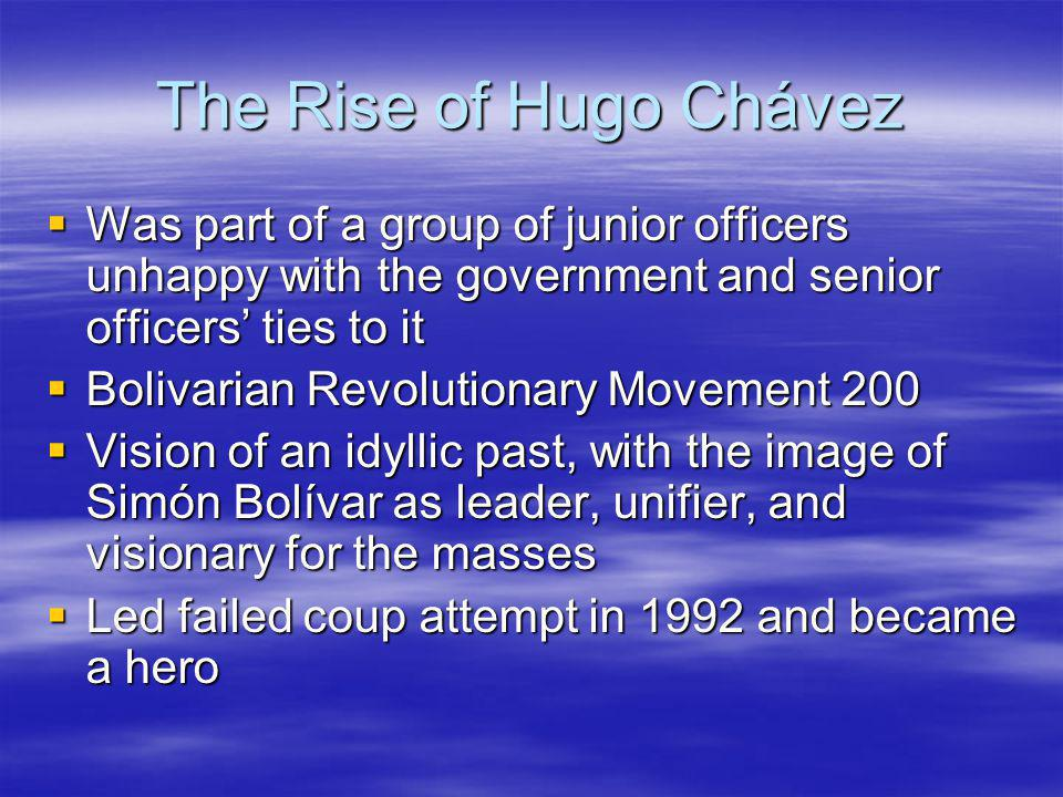 The Rise of Hugo Chávez Was part of a group of junior officers unhappy with the government and senior officers ties to it Was part of a group of junior officers unhappy with the government and senior officers ties to it Bolivarian Revolutionary Movement 200 Bolivarian Revolutionary Movement 200 Vision of an idyllic past, with the image of Simón Bolívar as leader, unifier, and visionary for the masses Vision of an idyllic past, with the image of Simón Bolívar as leader, unifier, and visionary for the masses Led failed coup attempt in 1992 and became a hero Led failed coup attempt in 1992 and became a hero