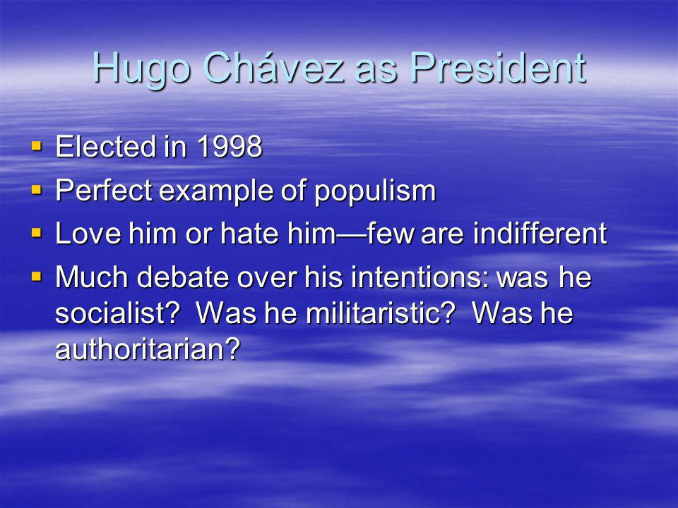 Hugo Chávez as President Elected in 1998 Elected in 1998 Perfect example of populism Perfect example of populism Love him or hate himfew are indifferent Love him or hate himfew are indifferent Much debate over his intentions: was he socialist.