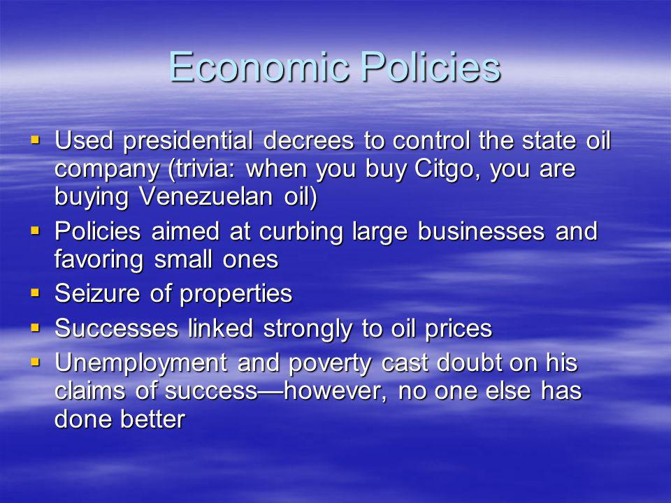 Economic Policies Used presidential decrees to control the state oil company (trivia: when you buy Citgo, you are buying Venezuelan oil) Used presidential decrees to control the state oil company (trivia: when you buy Citgo, you are buying Venezuelan oil) Policies aimed at curbing large businesses and favoring small ones Policies aimed at curbing large businesses and favoring small ones Seizure of properties Seizure of properties Successes linked strongly to oil prices Successes linked strongly to oil prices Unemployment and poverty cast doubt on his claims of successhowever, no one else has done better Unemployment and poverty cast doubt on his claims of successhowever, no one else has done better