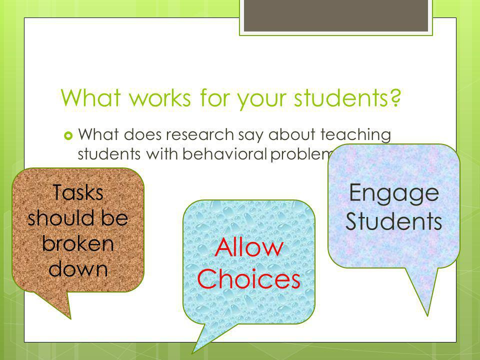 What works for your students? What does research say about teaching students with behavioral problems? Tasks should be broken down Allow Choices Engag