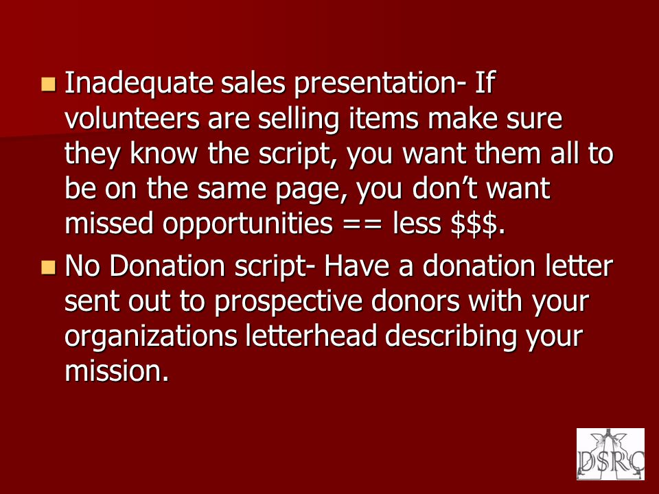 Inadequate sales presentation- If volunteers are selling items make sure they know the script, you want them all to be on the same page, you dont want
