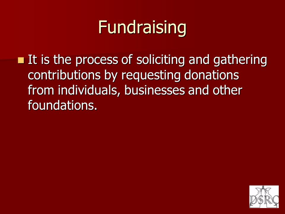Fundraising It is the process of soliciting and gathering contributions by requesting donations from individuals, businesses and other foundations.