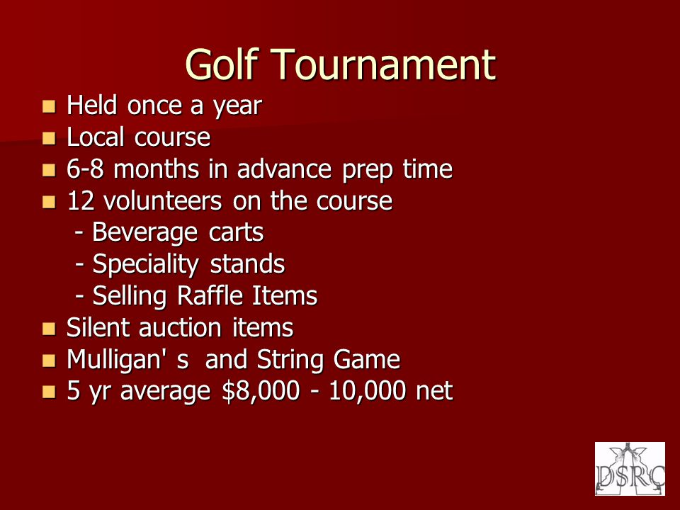 Golf Tournament Held once a year Held once a year Local course Local course 6-8 months in advance prep time 6-8 months in advance prep time 12 volunteers on the course 12 volunteers on the course - Beverage carts - Beverage carts - Speciality stands - Speciality stands - Selling Raffle Items - Selling Raffle Items Silent auction items Silent auction items Mulligan s and String Game Mulligan s and String Game 5 yr average $8,000 - 10,000 net 5 yr average $8,000 - 10,000 net