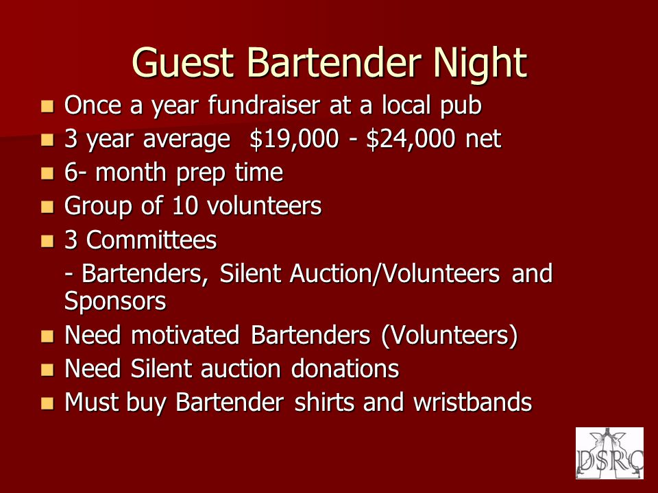 Guest Bartender Night Once a year fundraiser at a local pub Once a year fundraiser at a local pub 3 year average $19,000 - $24,000 net 3 year average $19,000 - $24,000 net 6- month prep time 6- month prep time Group of 10 volunteers Group of 10 volunteers 3 Committees 3 Committees - Bartenders, Silent Auction/Volunteers and Sponsors Need motivated Bartenders (Volunteers) Need motivated Bartenders (Volunteers) Need Silent auction donations Need Silent auction donations Must buy Bartender shirts and wristbands Must buy Bartender shirts and wristbands