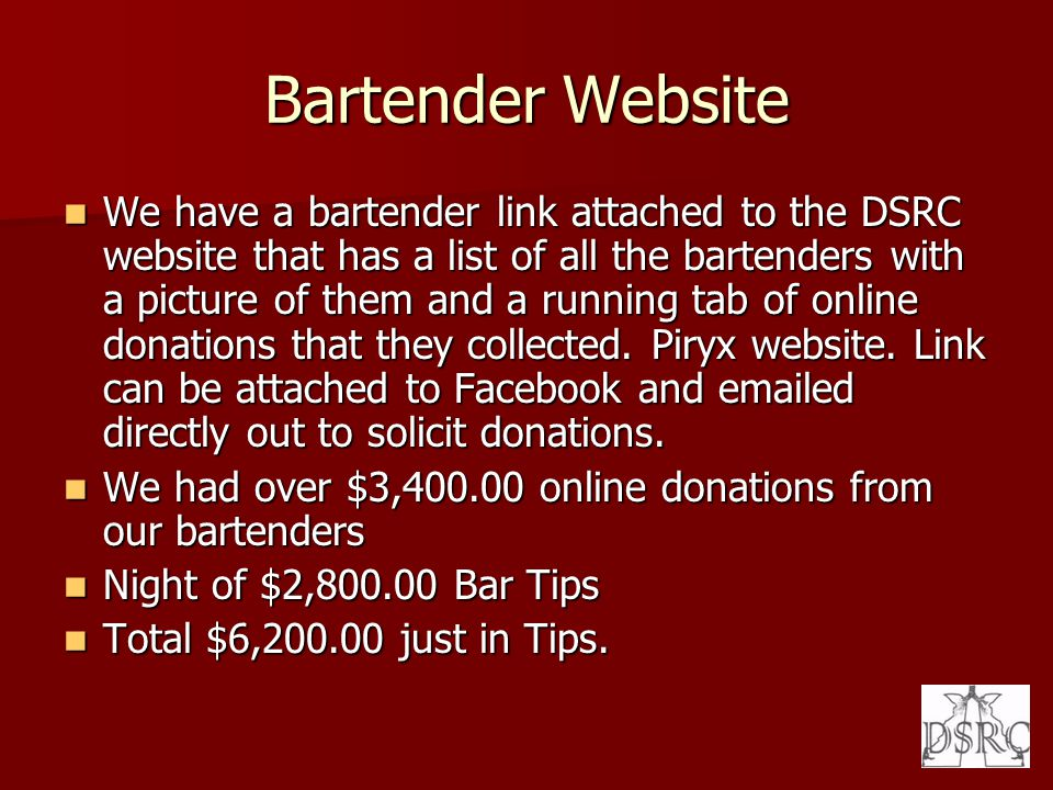 Bartender Website We have a bartender link attached to the DSRC website that has a list of all the bartenders with a picture of them and a running tab of online donations that they collected.