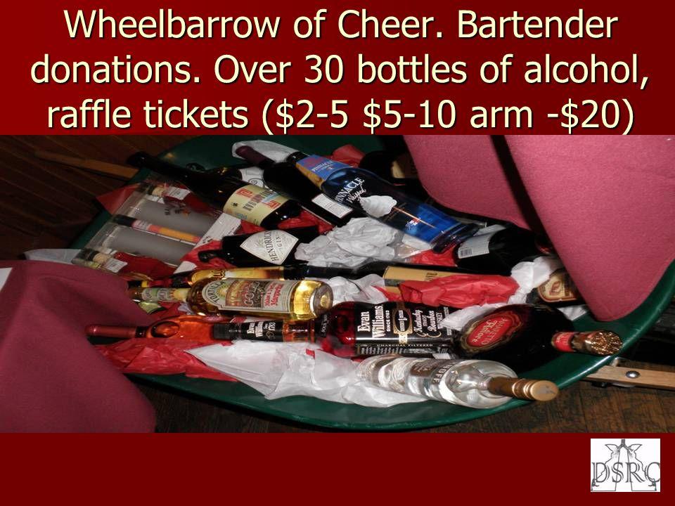 Wheelbarrow of Cheer. Bartender donations. Over 30 bottles of alcohol, raffle tickets ($2-5 $5-10 arm -$20)