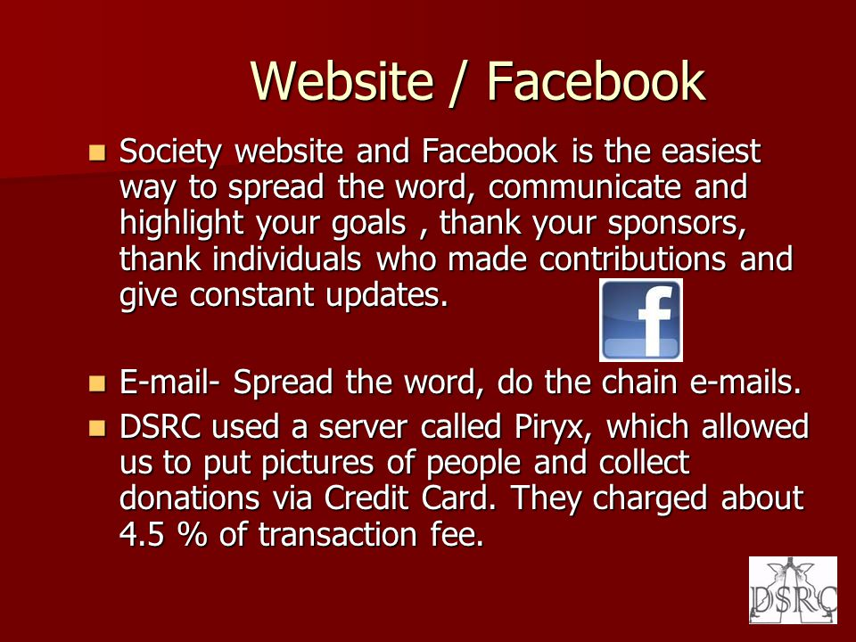 Website / Facebook Website / Facebook Society website and Facebook is the easiest way to spread the word, communicate and highlight your goals, thank your sponsors, thank individuals who made contributions and give constant updates.