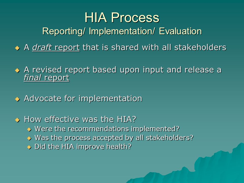 HIA Process Reporting/ Implementation/ Evaluation A draft report that is shared with all stakeholders A draft report that is shared with all stakeholders A revised report based upon input and release a final report A revised report based upon input and release a final report Advocate for implementation Advocate for implementation How effective was the HIA.