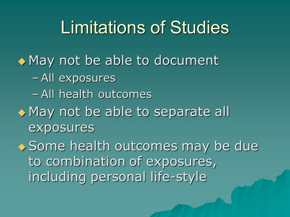 Limitations of Studies May not be able to document May not be able to document –All exposures –All health outcomes May not be able to separate all exposures May not be able to separate all exposures Some health outcomes may be due to combination of exposures, including personal life-style Some health outcomes may be due to combination of exposures, including personal life-style