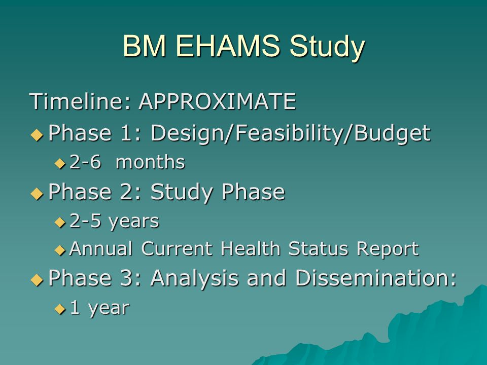 BM EHAMS Study Timeline: APPROXIMATE Phase 1: Design/Feasibility/Budget Phase 1: Design/Feasibility/Budget 2-6 months 2-6 months Phase 2: Study Phase Phase 2: Study Phase 2-5 years 2-5 years Annual Current Health Status Report Annual Current Health Status Report Phase 3: Analysis and Dissemination: Phase 3: Analysis and Dissemination: 1 year 1 year