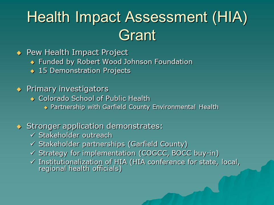 Health Impact Assessment (HIA) Grant Pew Health Impact Project Pew Health Impact Project Funded by Robert Wood Johnson Foundation Funded by Robert Wood Johnson Foundation 15 Demonstration Projects 15 Demonstration Projects Primary investigators Primary investigators Colorado School of Public Health Colorado School of Public Health Partnership with Garfield County Environmental Health Partnership with Garfield County Environmental Health Stronger application demonstrates: Stronger application demonstrates: Stakeholder outreach Stakeholder outreach Stakeholder partnerships (Garfield County) Stakeholder partnerships (Garfield County) Strategy for implementation (COGCC, BOCC buy-in) Strategy for implementation (COGCC, BOCC buy-in) Institutionalization of HIA (HIA conference for state, local, regional health officials) Institutionalization of HIA (HIA conference for state, local, regional health officials)