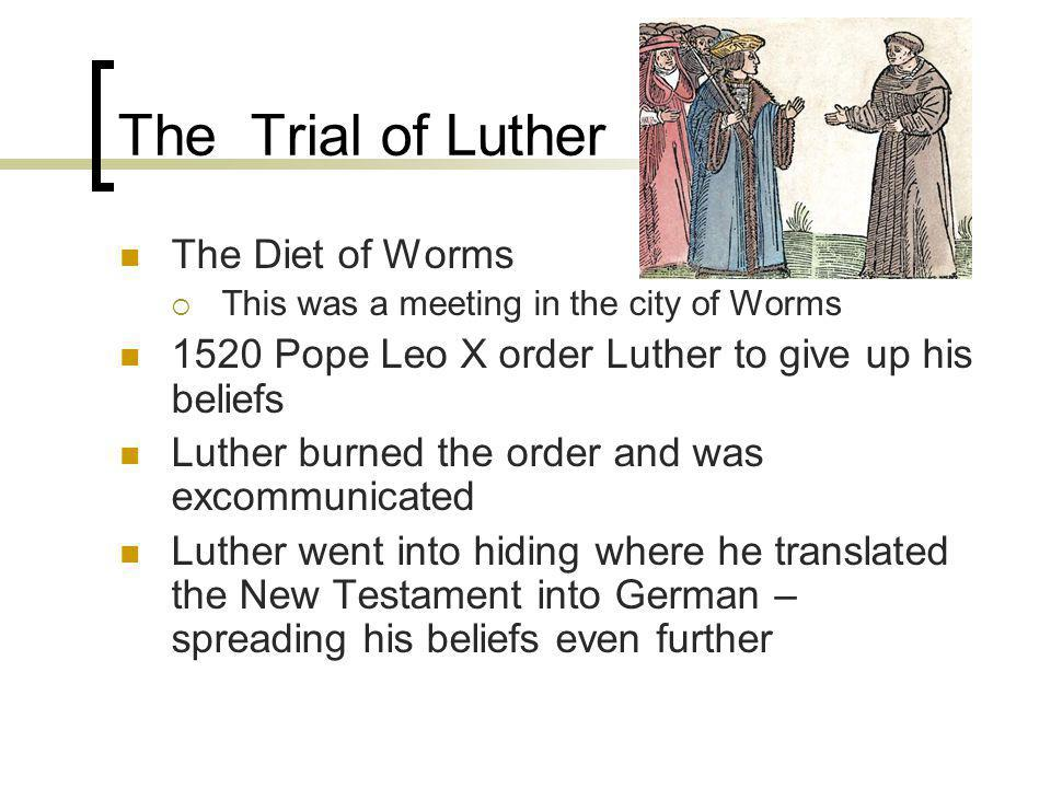 The Trial of Luther The Diet of Worms This was a meeting in the city of Worms 1520 Pope Leo X order Luther to give up his beliefs Luther burned the order and was excommunicated Luther went into hiding where he translated the New Testament into German – spreading his beliefs even further