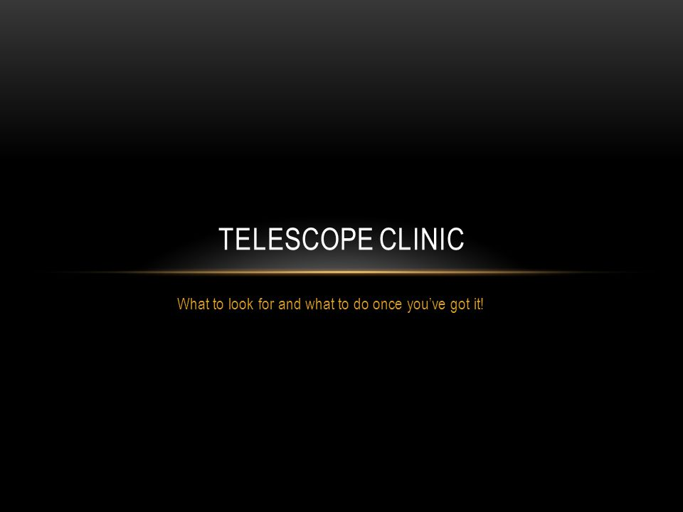 What to look for and what to do once youve got it! TELESCOPE CLINIC