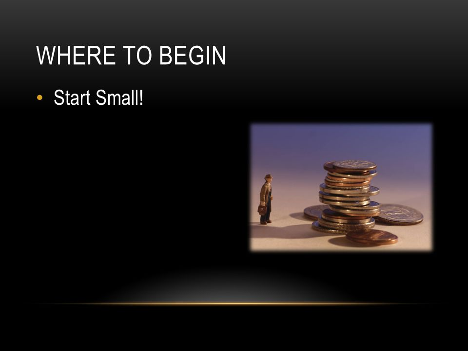 Start Small! WHERE TO BEGIN