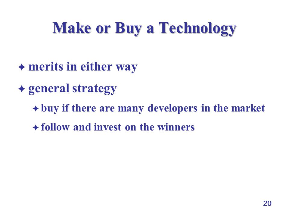 20 Make or Buy a Technology merits in either way general strategy buy if there are many developers in the market follow and invest on the winners