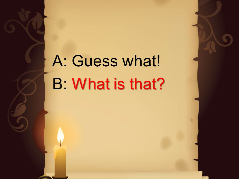 A: Guess what! What is that? B: What is that?