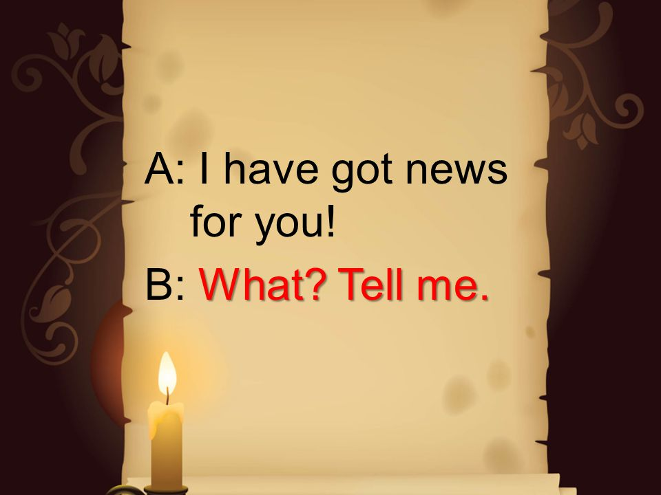 A: I have got news for you! What? Tell me. B: What? Tell me.
