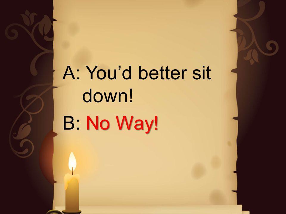 A: Youd better sit down! No Way! B: No Way!