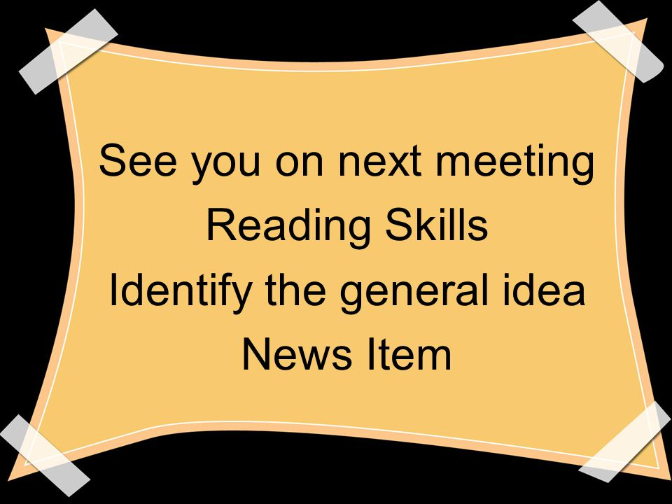 See you on next meeting Reading Skills Identify the general idea News Item