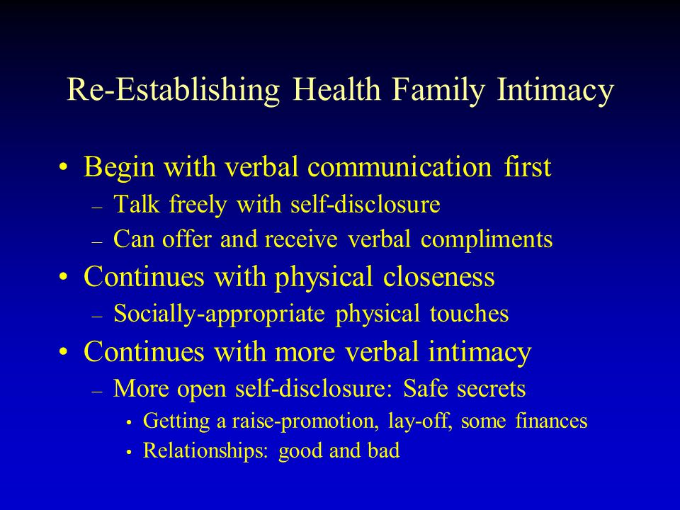 Re-Establishing Health Family Intimacy Begin with verbal communication first – Talk freely with self-disclosure – Can offer and receive verbal complim