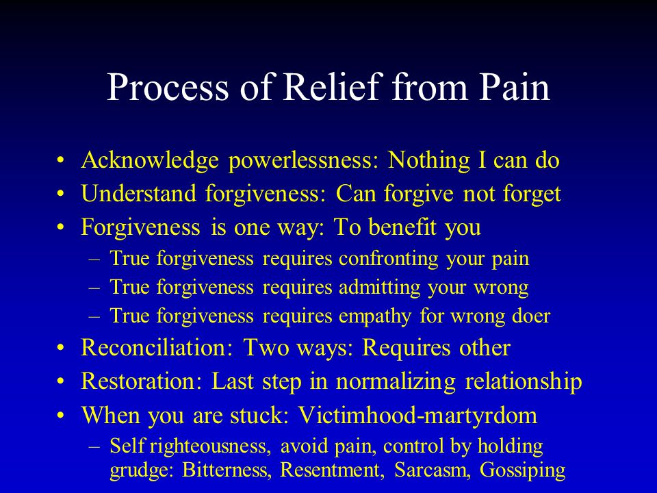Process of Relief from Pain Acknowledge powerlessness: Nothing I can do Understand forgiveness: Can forgive not forget Forgiveness is one way: To bene