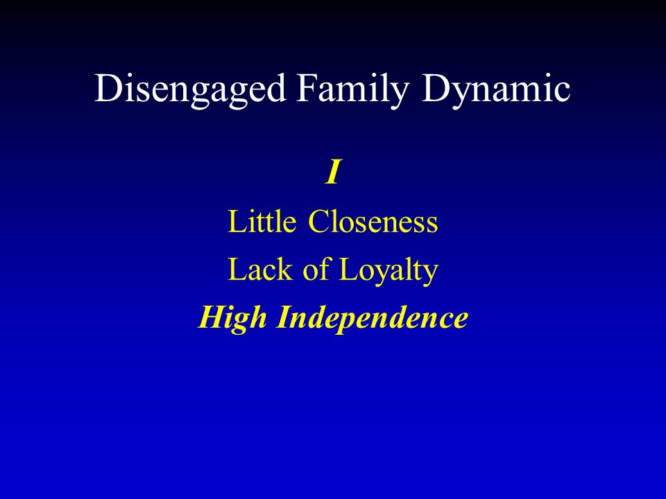 Disengaged Family Dynamic I Little Closeness Lack of Loyalty High Independence