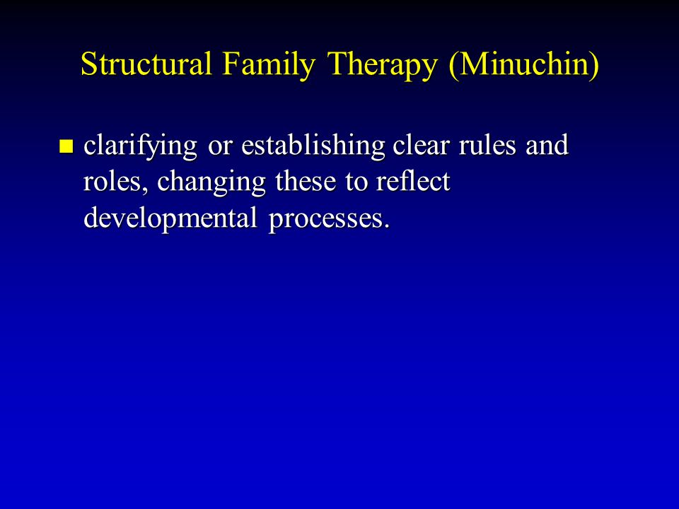 Structural Family Therapy (Minuchin) clarifying or establishing clear rules and roles, changing these to reflect developmental processes. clarifying o