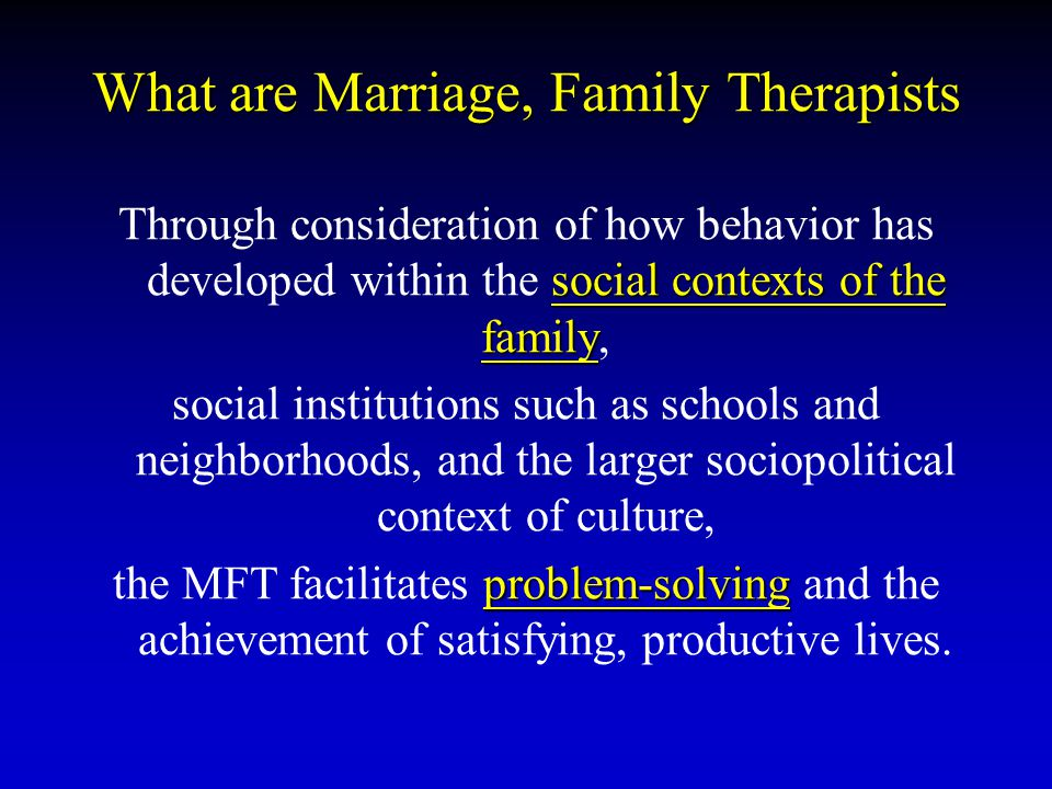 What are Marriage, Family Therapists social contexts of the family Through consideration of how behavior has developed within the social contexts of t