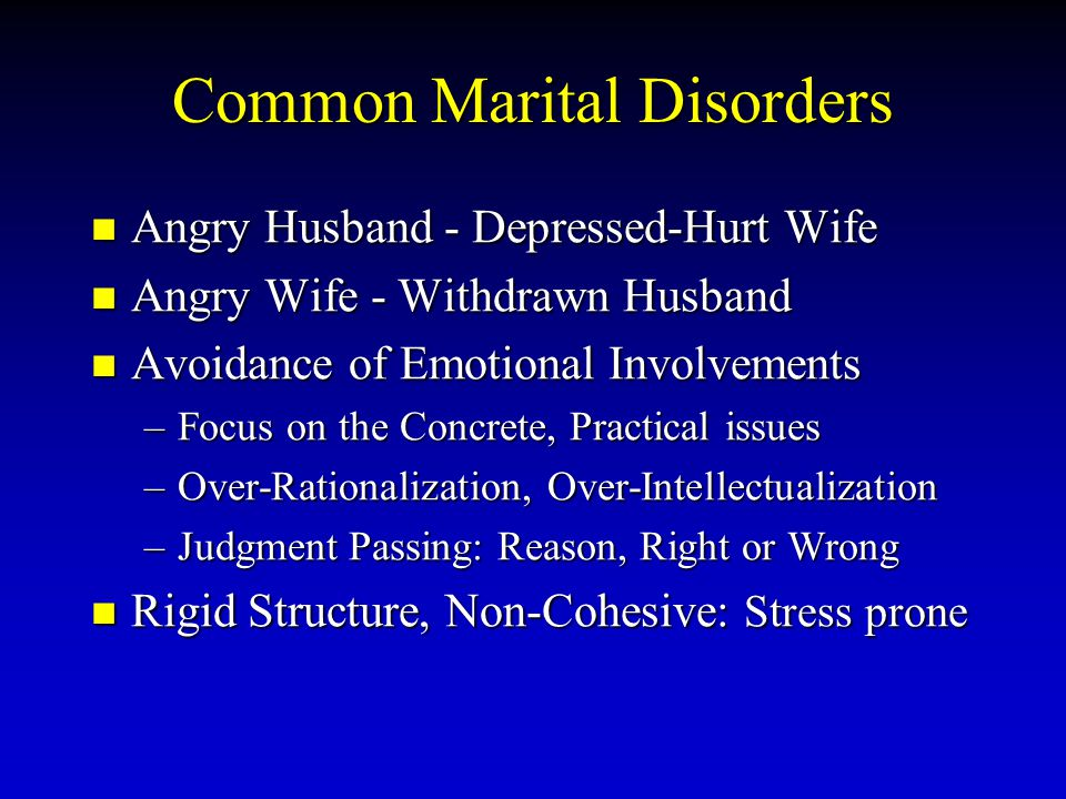 Common Marital Disorders Angry Husband - Depressed-Hurt Wife Angry Wife - Withdrawn Husband Avoidance of Emotional Involvements –F–F–F–Focus on the Co
